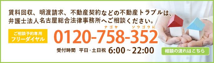 賃料回収、明渡請求、不動産契約などの不動産トラブルは弁護士法人名古屋総合法律事務所へご相談ください|受付時間 平日・土日祝6:00~22:00 夜間相談【毎週火・水曜日】17:00~21:00(最終受付20:00) 土曜相談【毎週土曜日】9:30~17:00(最終受付16:00)|初めての方専用フリーダイヤル0120-758-352|無料相談実施中|相談の流れはこちら